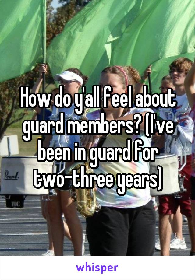 How do y'all feel about guard members? (I've been in guard for two-three years)