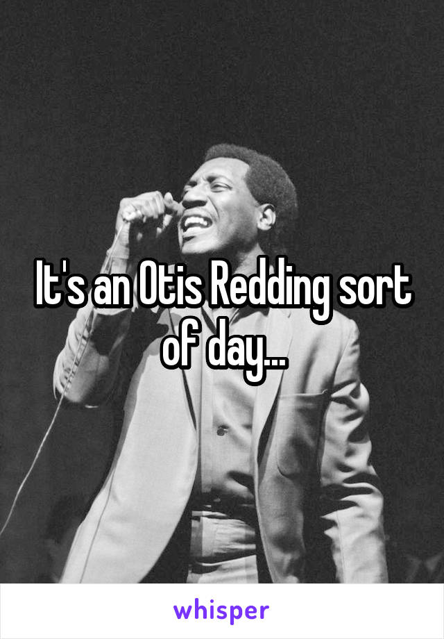 It's an Otis Redding sort of day...