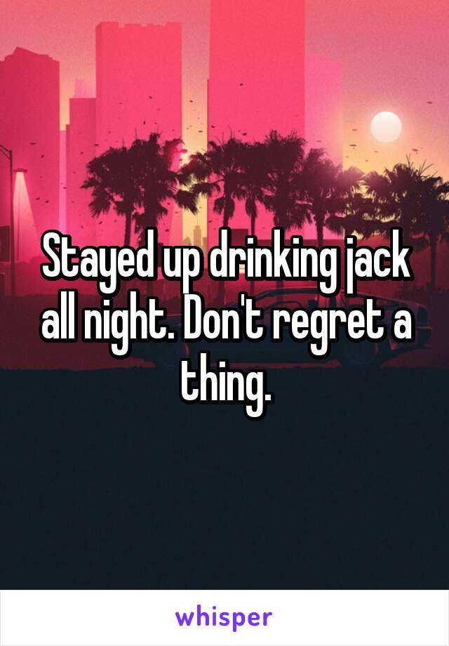Stayed up drinking jack all night. Don't regret a thing.