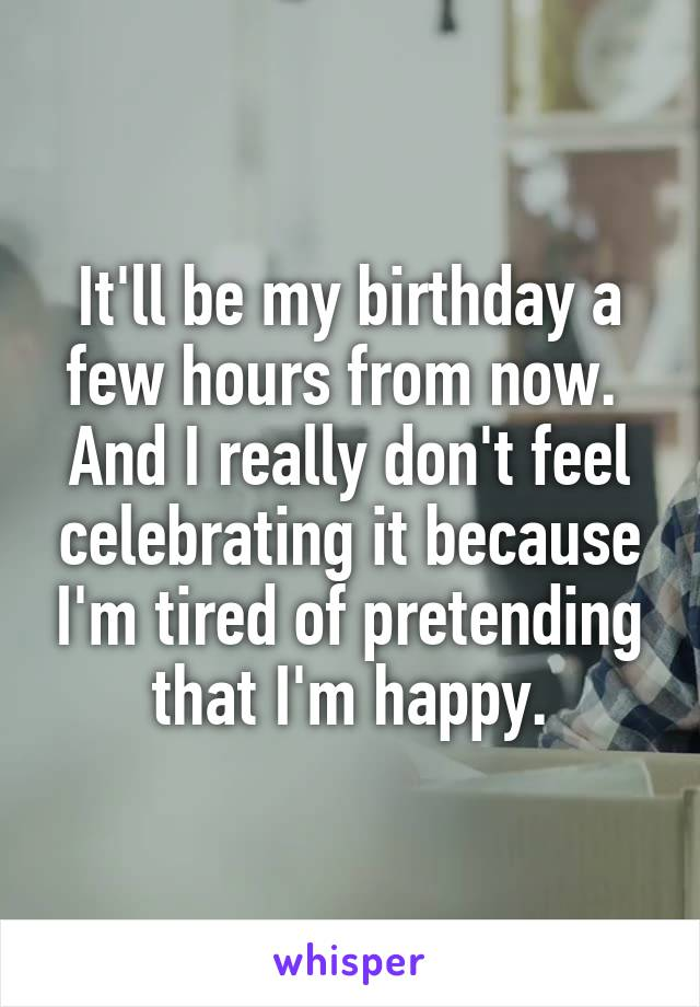 It'll be my birthday a few hours from now.  And I really don't feel celebrating it because I'm tired of pretending that I'm happy.