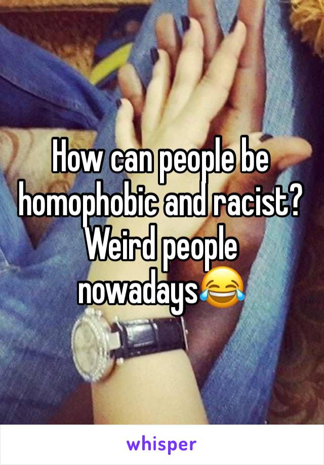 How can people be homophobic and racist? Weird people nowadays😂
