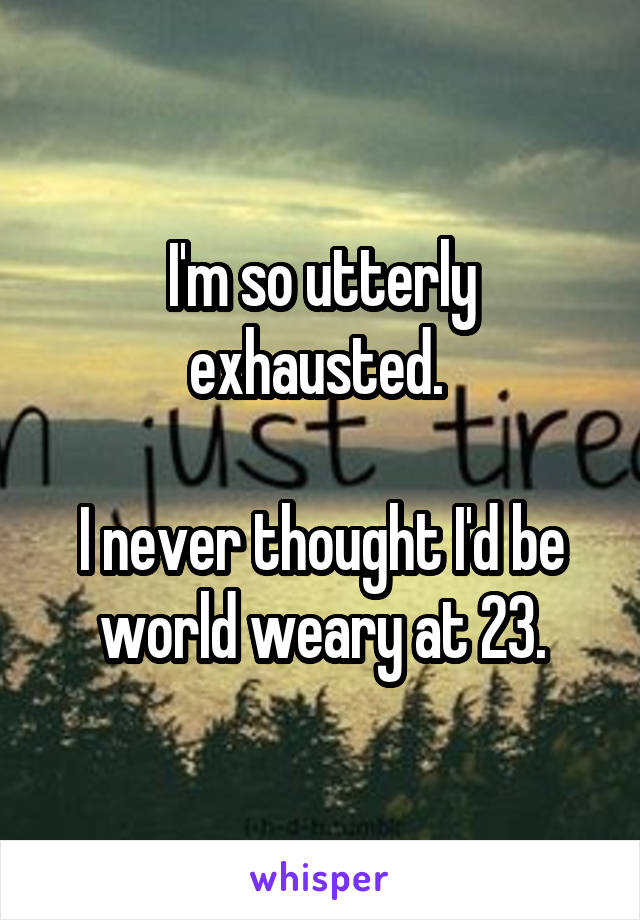 I'm so utterly exhausted.   I never thought I'd be world weary at 23.