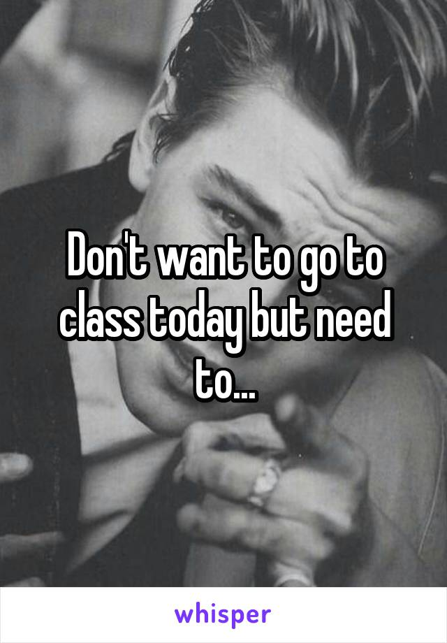 Don't want to go to class today but need to...
