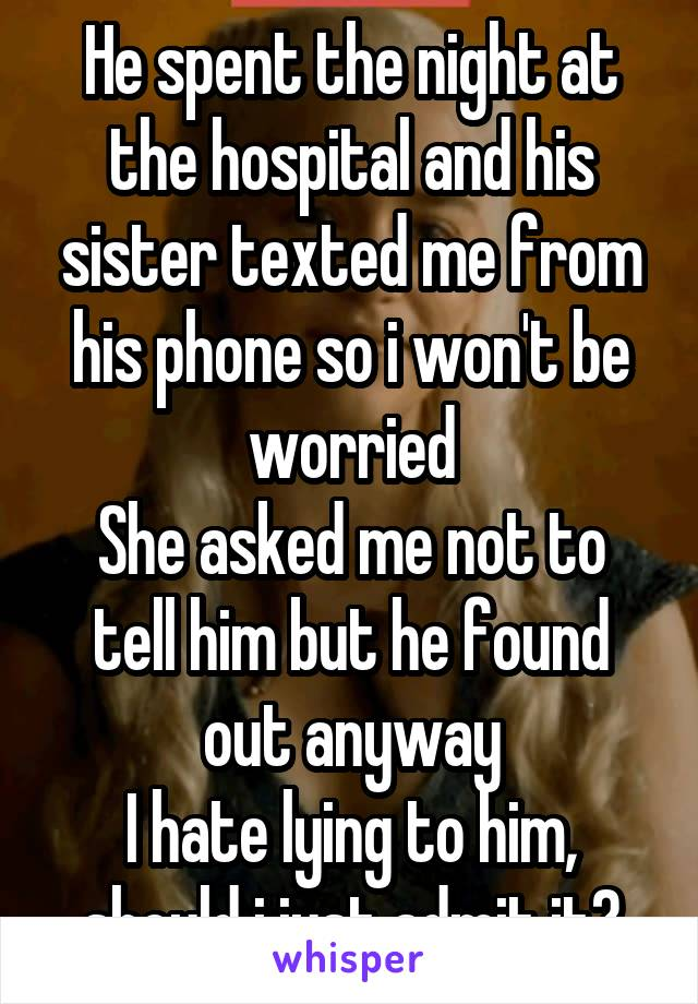 He spent the night at the hospital and his sister texted me from his phone so i won't be worried She asked me not to tell him but he found out anyway I hate lying to him, should i just admit it?
