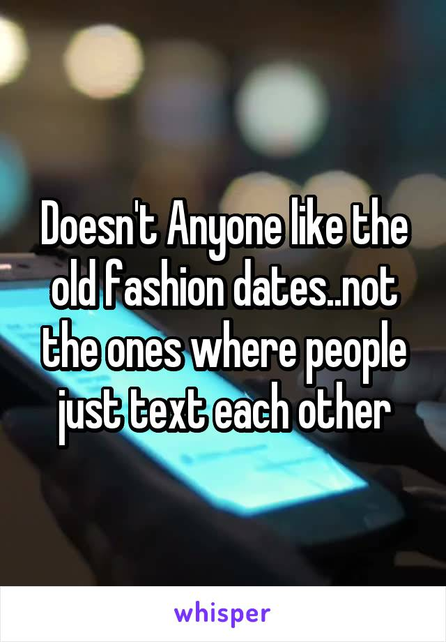 Doesn't Anyone like the old fashion dates..not the ones where people just text each other