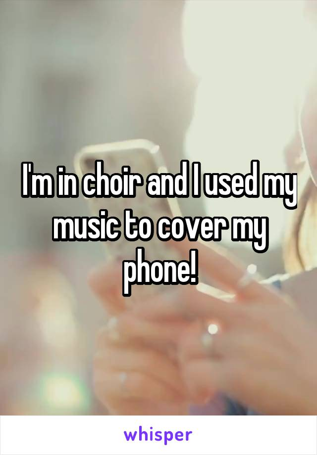 I'm in choir and I used my music to cover my phone!
