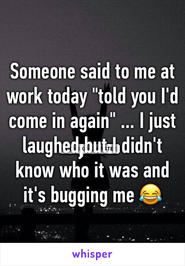 "Someone said to me at work today ""told you I'd come in again"" ... I just laughed but I didn't know who it was and it's bugging me 😂"