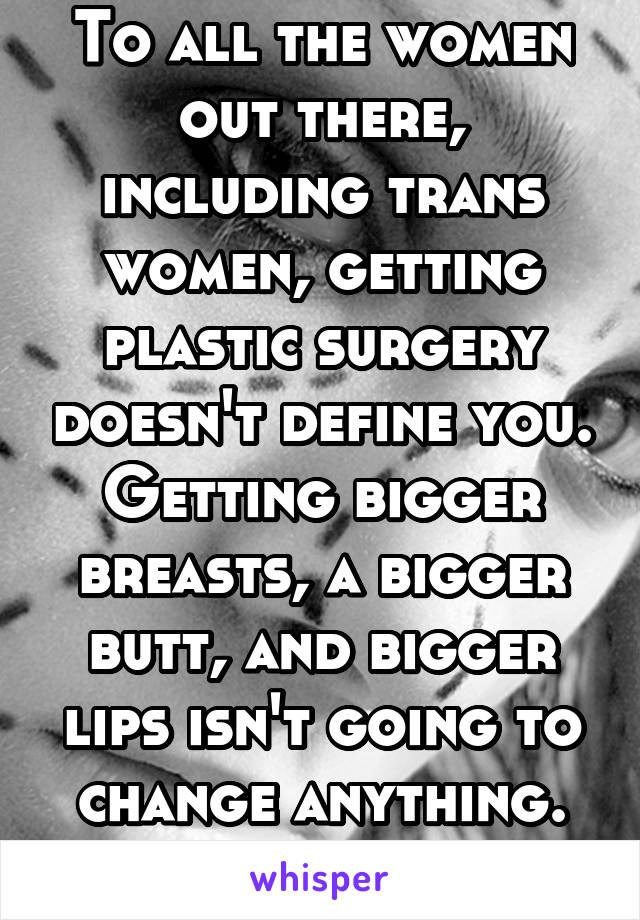 To all the women out there, including trans women, getting plastic surgery doesn't define you. Getting bigger breasts, a bigger butt, and bigger lips isn't going to change anything. Love yourself.