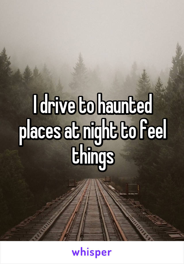 I drive to haunted places at night to feel things