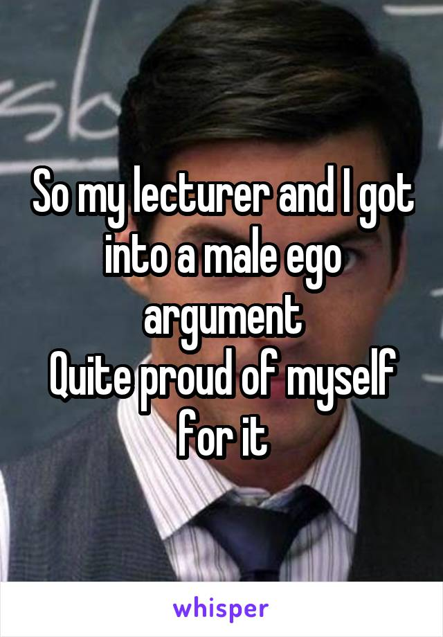So my lecturer and I got into a male ego argument Quite proud of myself for it