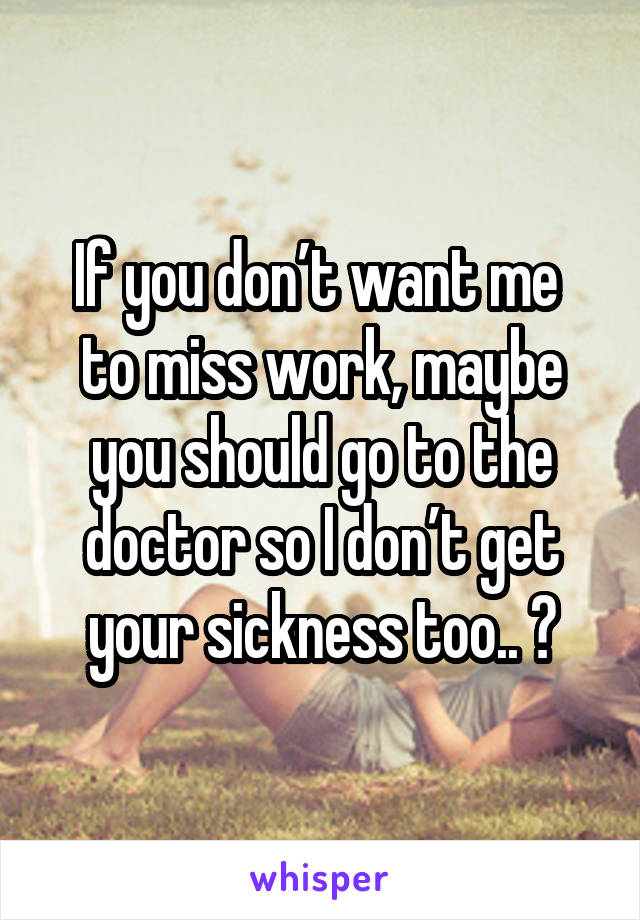 If you don't want me  to miss work, maybe you should go to the doctor so I don't get your sickness too.. 😡