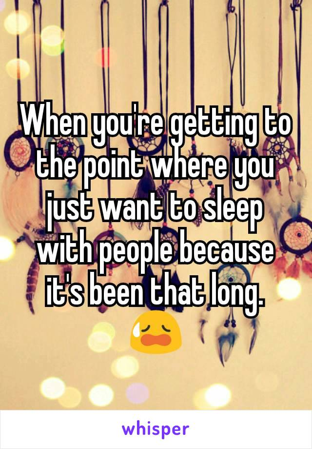 When you're getting to the point where you just want to sleep with people because it's been that long. 😥