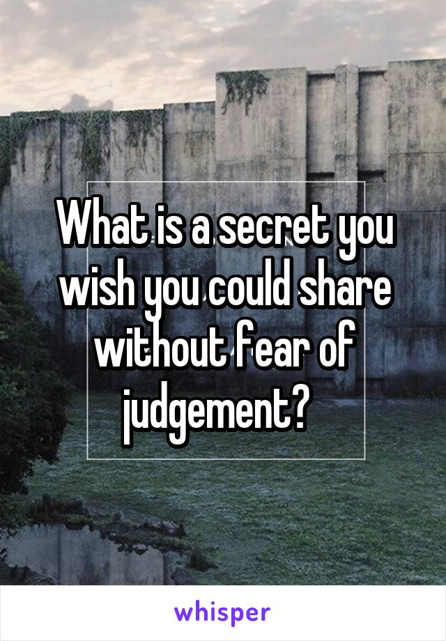 What is a secret you wish you could share without fear of judgement?