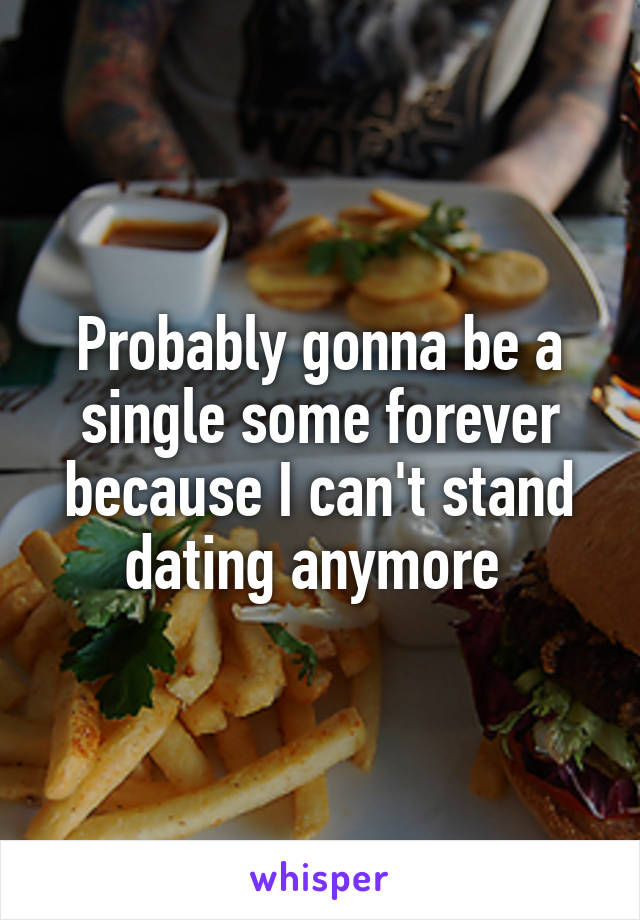 Probably gonna be a single some forever because I can't stand dating anymore