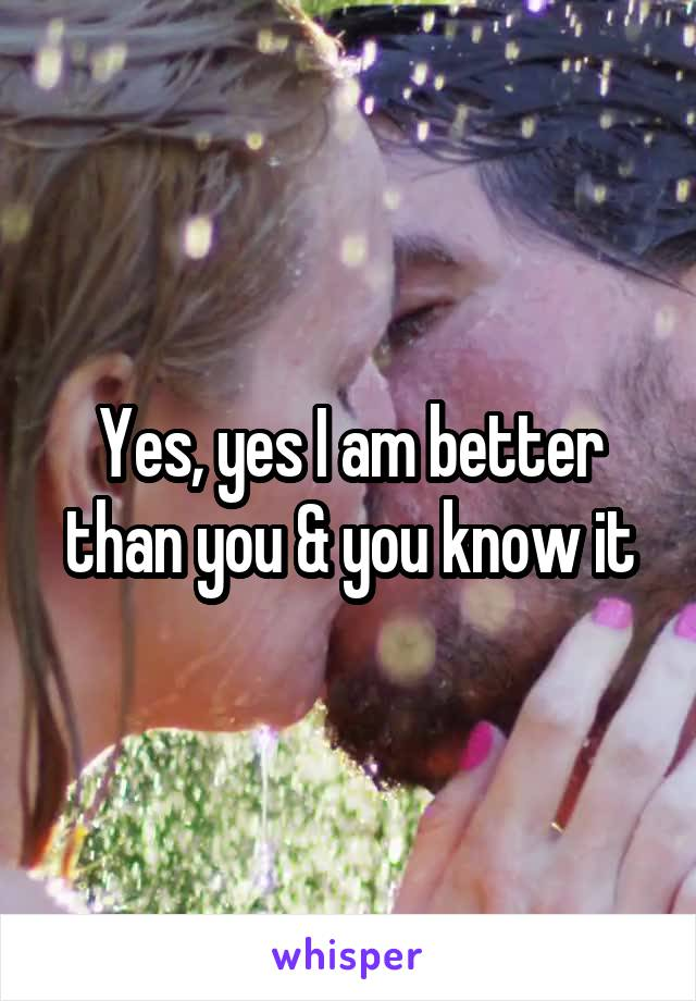 Yes, yes I am better than you & you know it