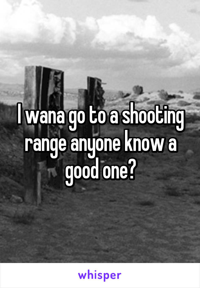 I wana go to a shooting range anyone know a good one?