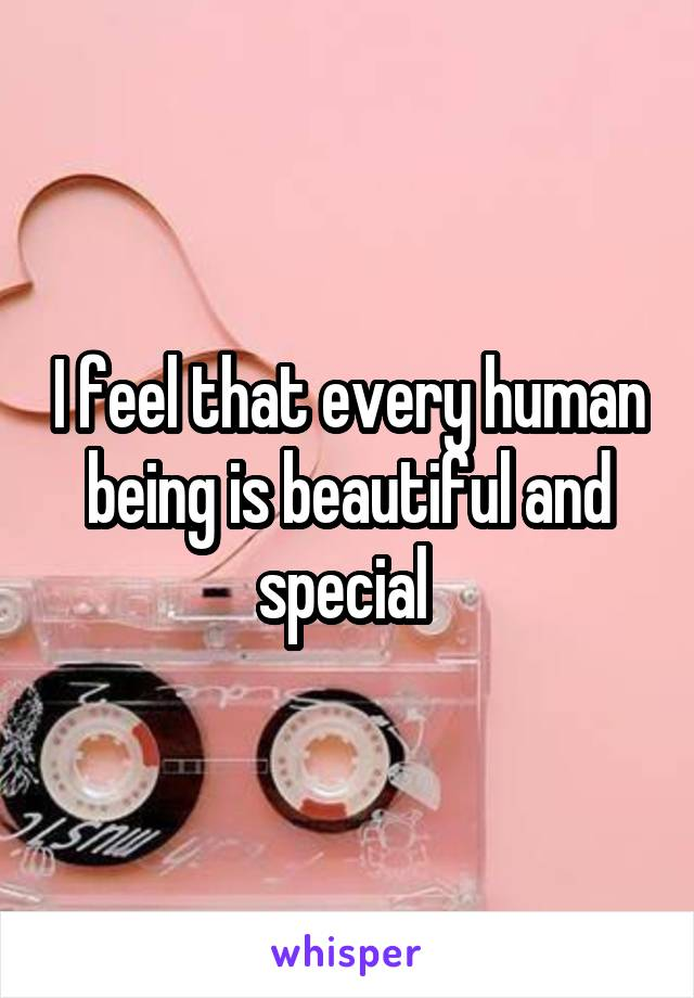 I feel that every human being is beautiful and special