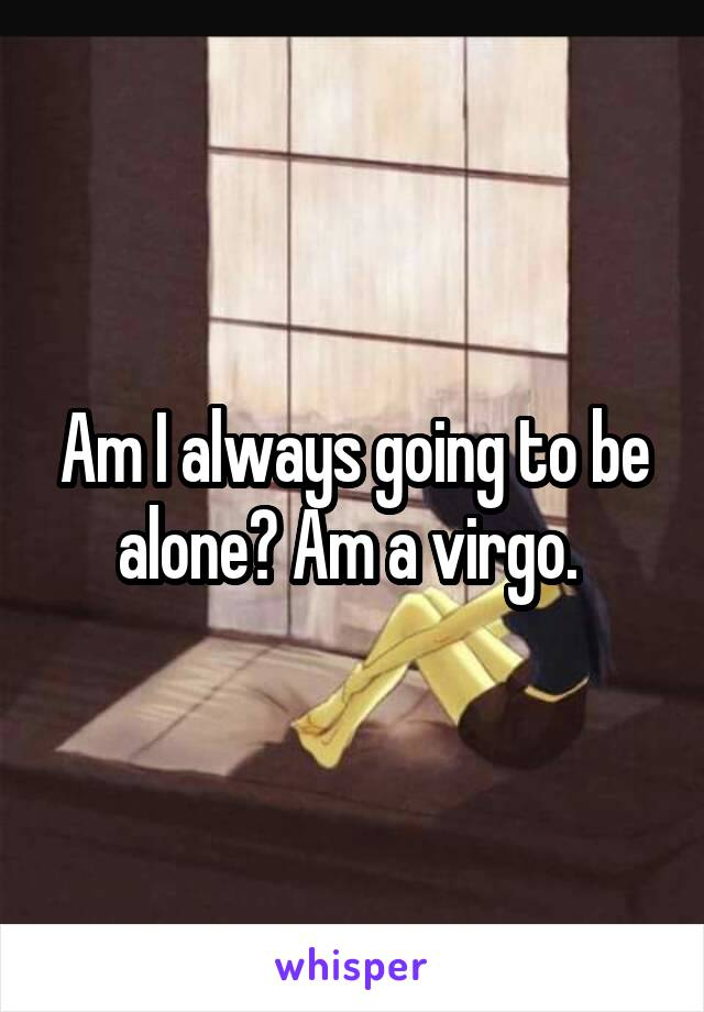 Am I always going to be alone? Am a virgo.