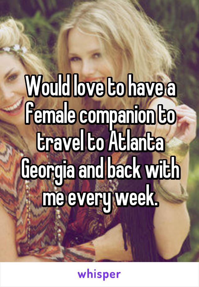 Would love to have a female companion to travel to Atlanta Georgia and back with me every week.