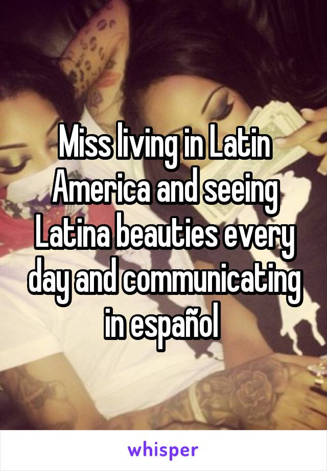 Miss living in Latin America and seeing Latina beauties every day and communicating in español