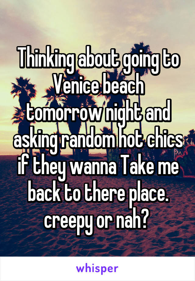 Thinking about going to Venice beach tomorrow night and asking random hot chics if they wanna Take me back to there place. creepy or nah?