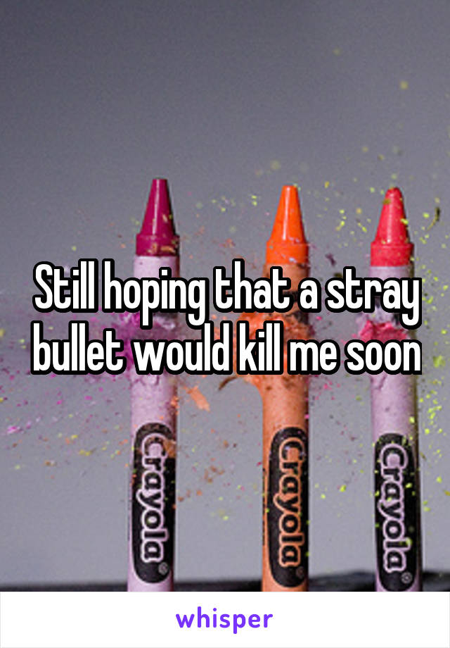 Still hoping that a stray bullet would kill me soon