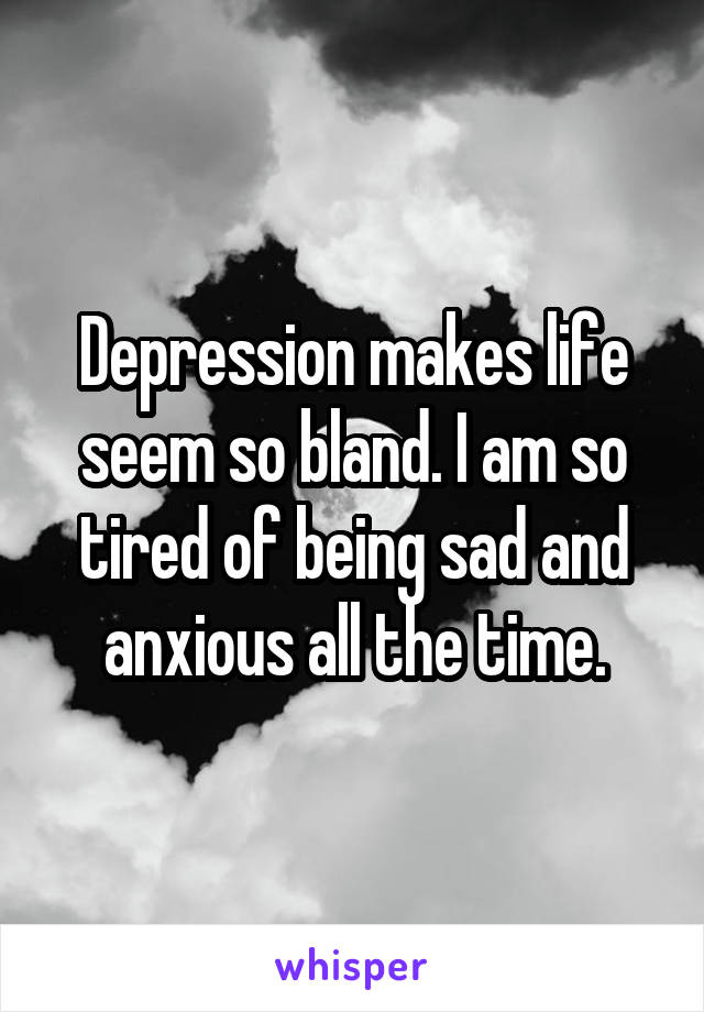 Depression makes life seem so bland. I am so tired of being sad and anxious all the time.