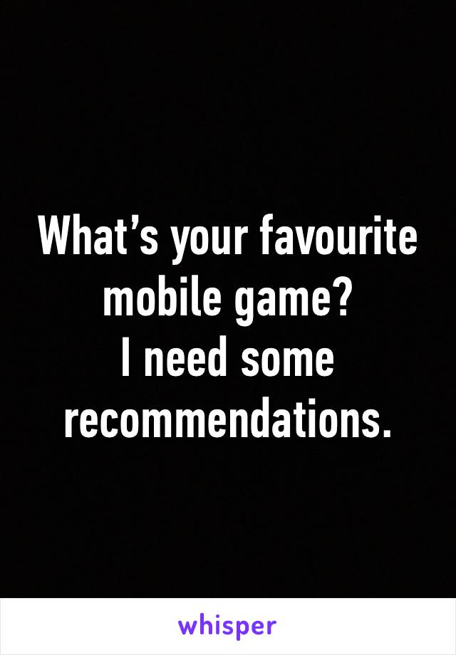 What's your favourite mobile game? I need some recommendations.