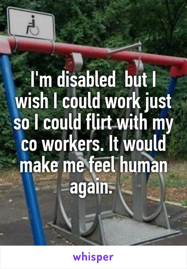 I'm disabled  but I wish I could work just so I could flirt with my co workers. It would make me feel human again.