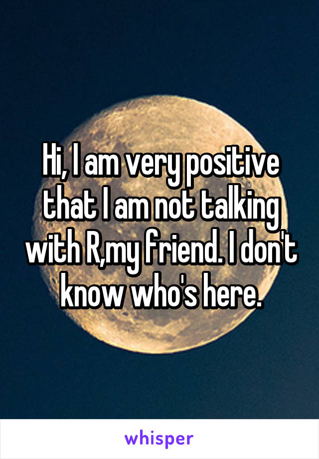 Hi, I am very positive that I am not talking with R,my friend. I don't know who's here.