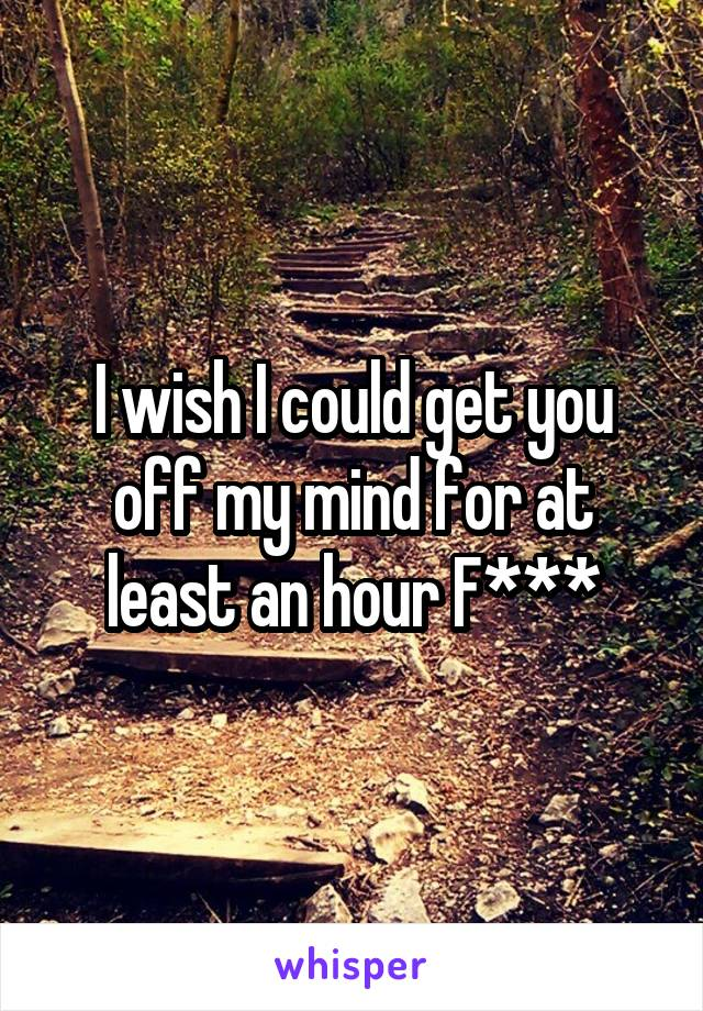 I wish I could get you off my mind for at least an hour F***