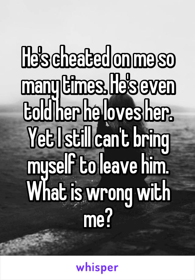He's cheated on me so many times. He's even told her he loves her. Yet I still can't bring myself to leave him. What is wrong with me?
