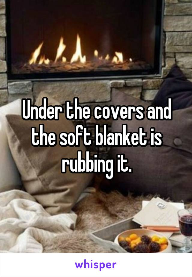 Under the covers and the soft blanket is rubbing it.