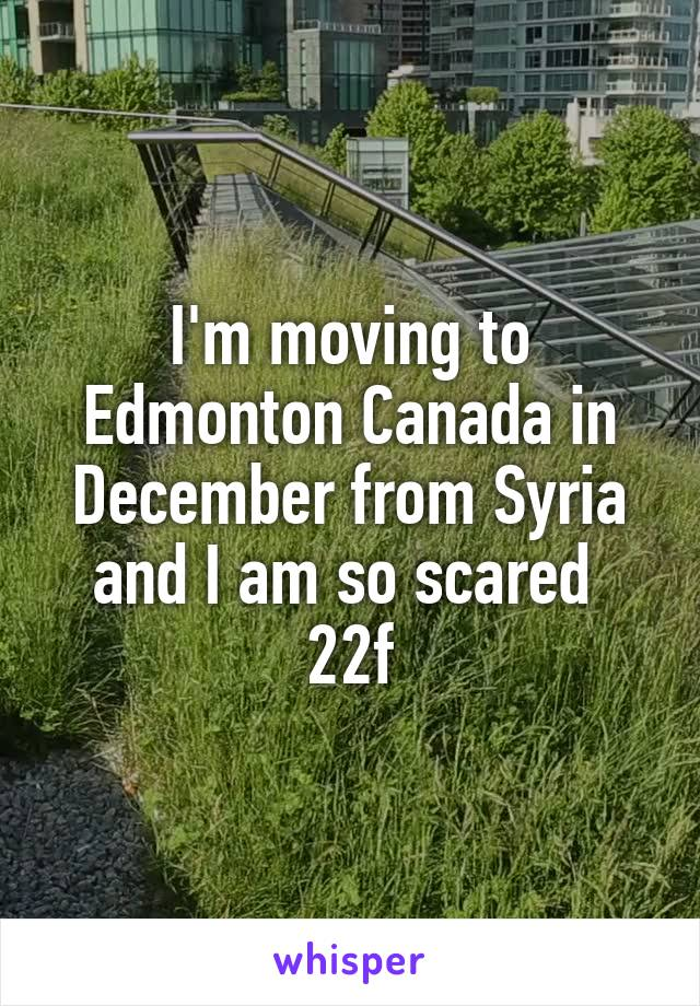 I'm moving to Edmonton Canada in December from Syria and I am so scared  22f