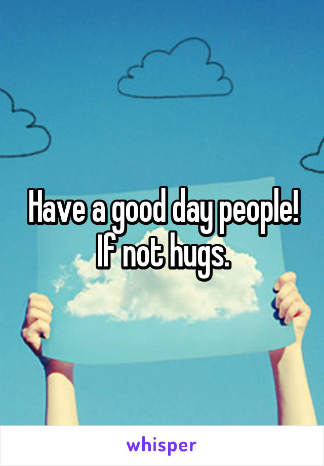 Have a good day people! If not hugs.