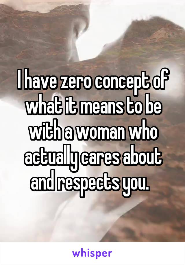 I have zero concept of what it means to be with a woman who actually cares about and respects you.