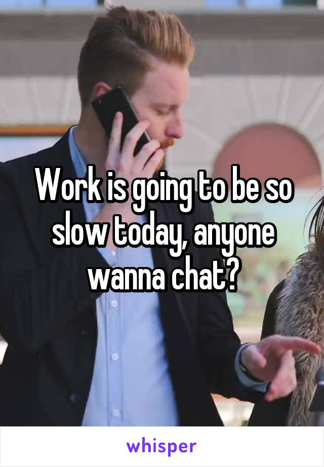 Work is going to be so slow today, anyone wanna chat?