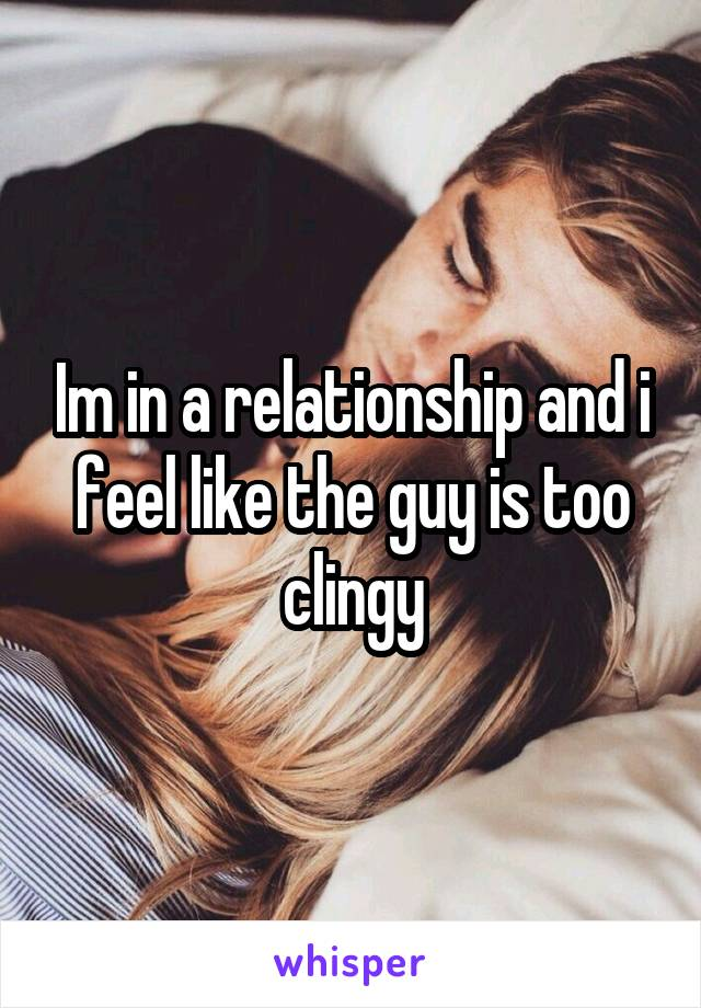 Im in a relationship and i feel like the guy is too clingy