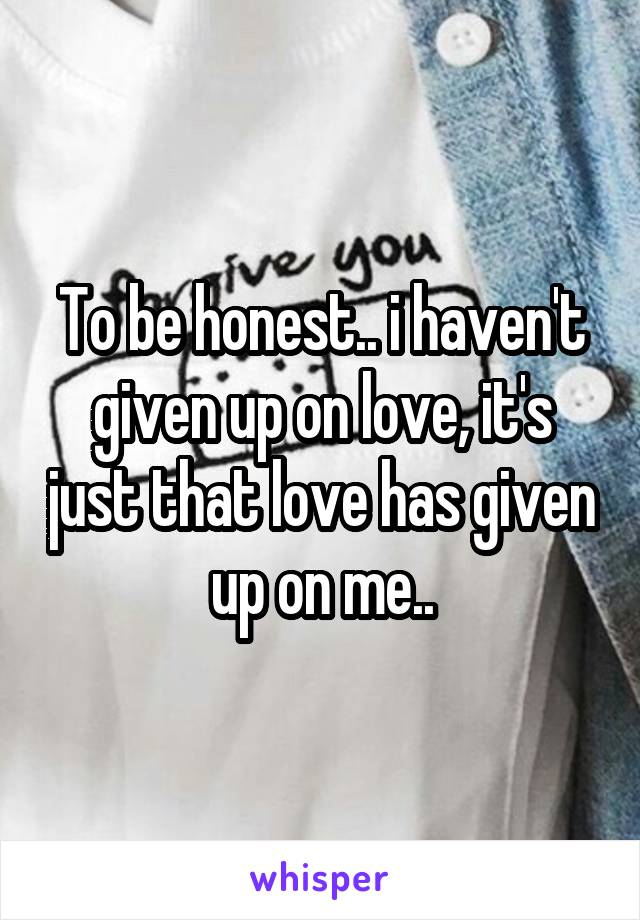 To be honest.. i haven't given up on love, it's just that love has given up on me..