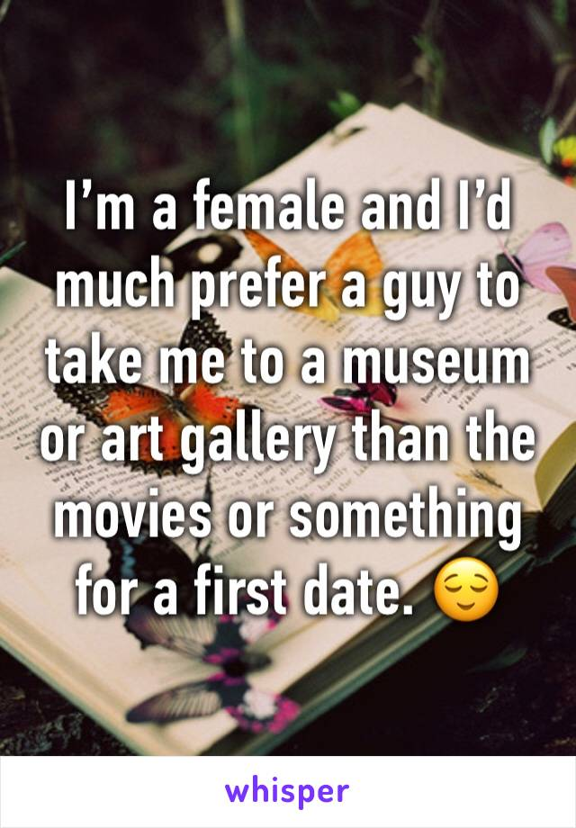I'm a female and I'd much prefer a guy to take me to a museum or art gallery than the movies or something for a first date. 😌
