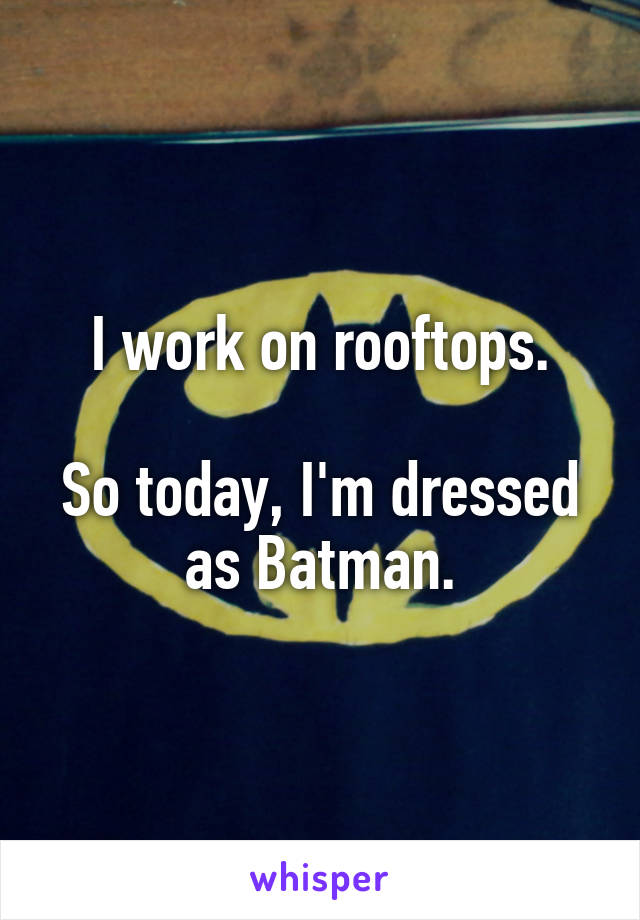 I work on rooftops.  So today, I'm dressed as Batman.