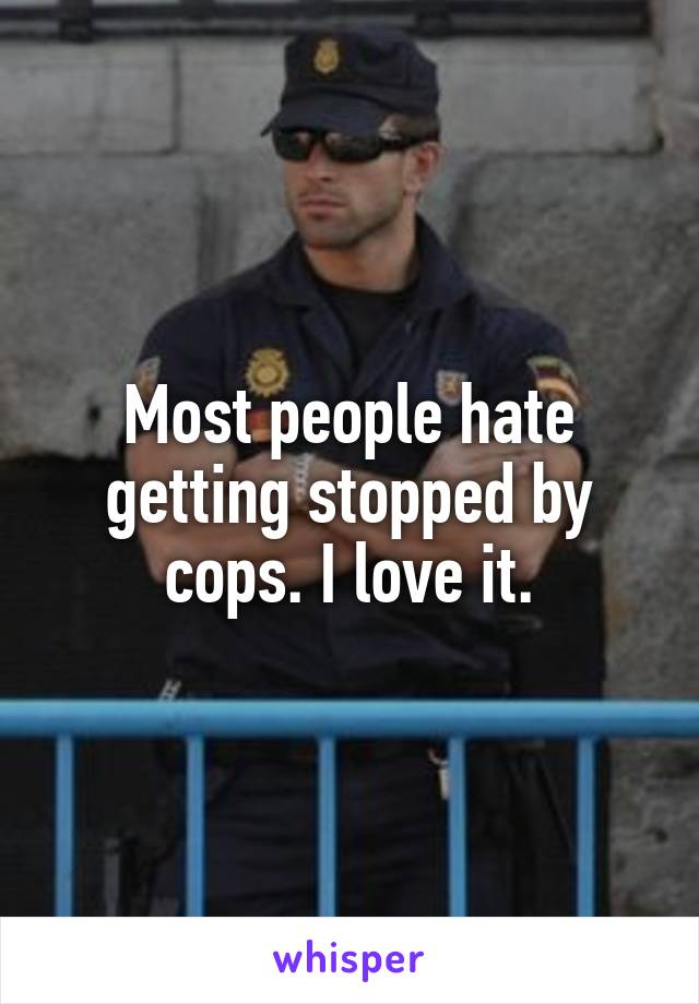 Most people hate getting stopped by cops. I love it.