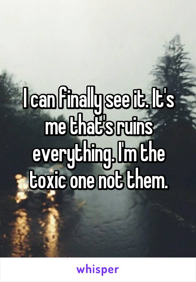 I can finally see it. It's me that's ruins everything. I'm the toxic one not them.