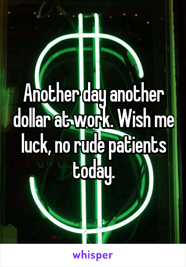 Another day another dollar at work. Wish me luck, no rude patients today.