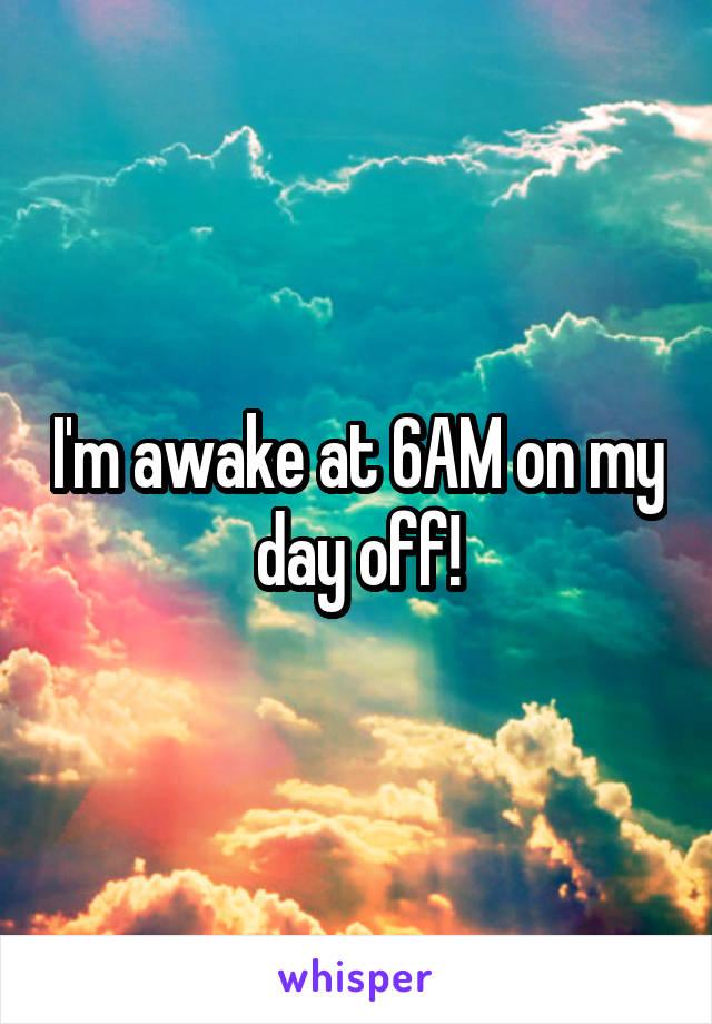 I'm awake at 6AM on my day off!