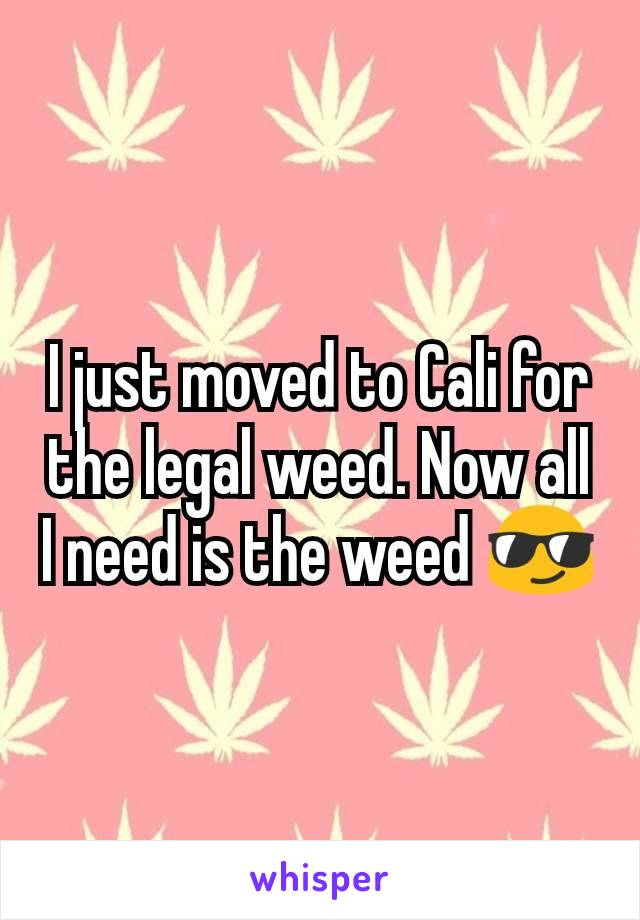 I just moved to Cali for the legal weed. Now all I need is the weed 😎