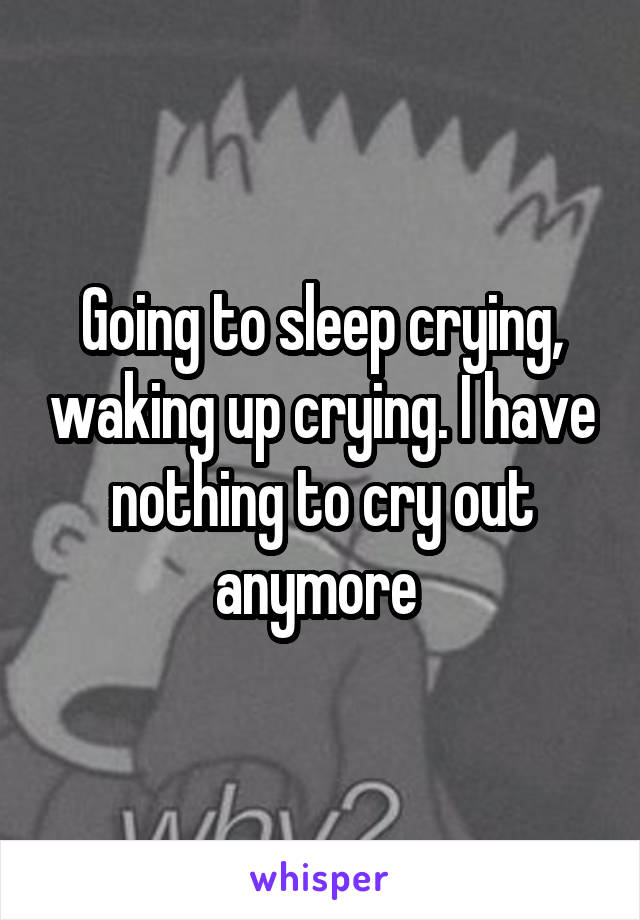 Going to sleep crying, waking up crying. I have nothing to cry out anymore
