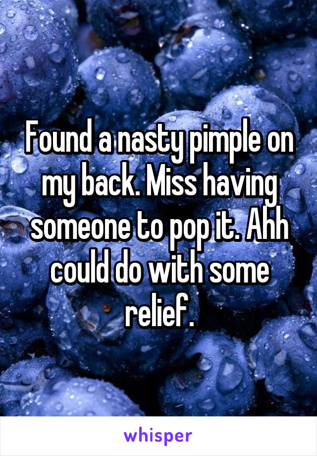 Found a nasty pimple on my back. Miss having someone to pop it. Ahh could do with some relief.
