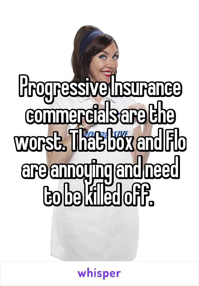 Progressive Insurance commercials are the worst. That box and Flo are annoying and need to be killed off.