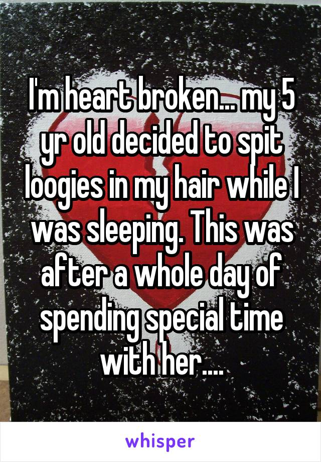 I'm heart broken... my 5 yr old decided to spit loogies in my hair while I was sleeping. This was after a whole day of spending special time with her....